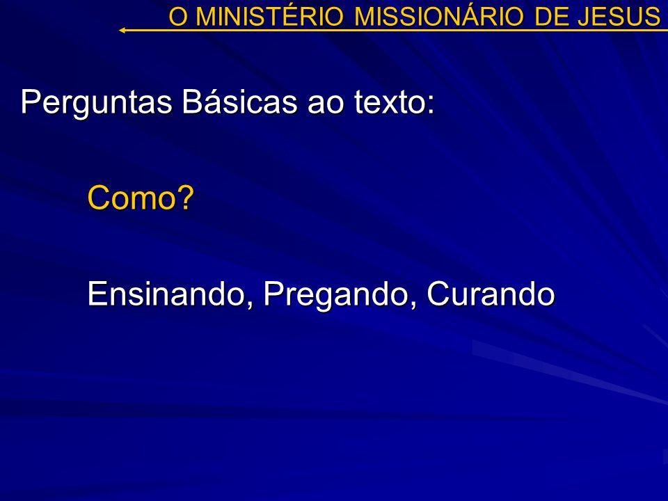 O MINISTÉRIO MISSIONÁRIO DE JESUS Perguntas Básicas ao texto: Como? Ensinando, Pregando, Curando