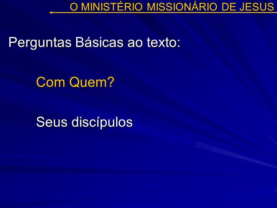O MINISTÉRIO MISSIONÁRIO DE JESUS Perguntas Básicas ao texto: Com Quem? Seus discípulos