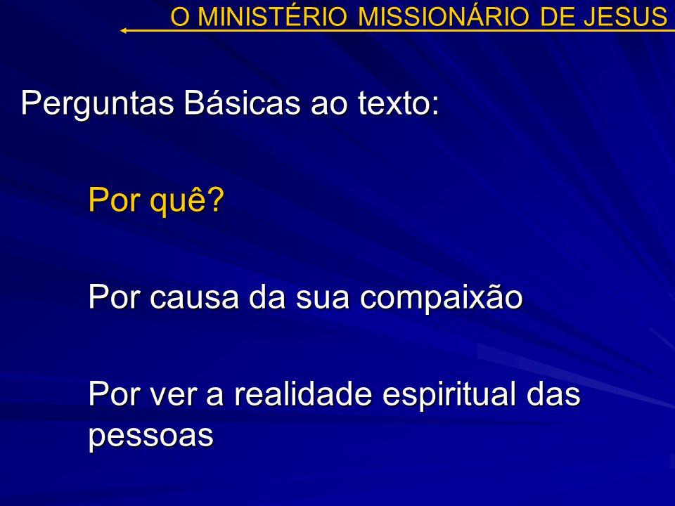 O MINISTÉRIO MISSIONÁRIO DE JESUS Perguntas Básicas ao texto: Por quê? Por causa da sua compaixão Por ver a realidade espiritual das pessoas