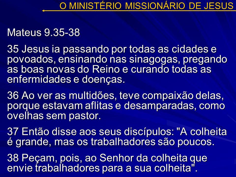 O MINISTÉRIO MISSIONÁRIO DE JESUS Mateus 9.35-38 35 Jesus ia passando por todas as cidades e povoados, ensinando nas sinagogas, pregando as boas novas