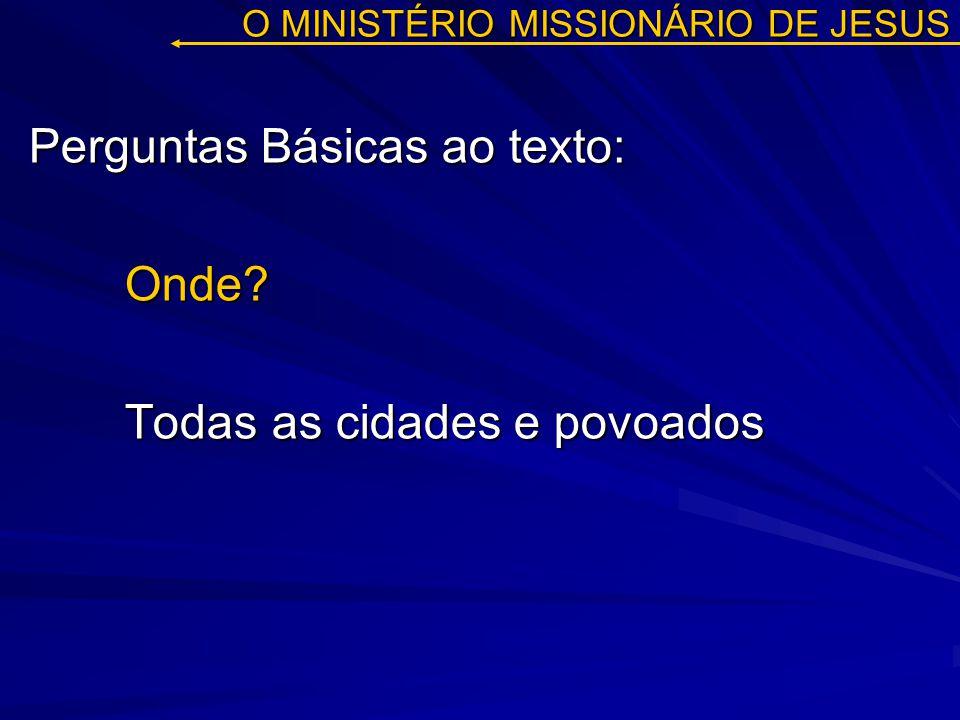 O MINISTÉRIO MISSIONÁRIO DE JESUS Perguntas Básicas ao texto: Onde? Todas as cidades e povoados