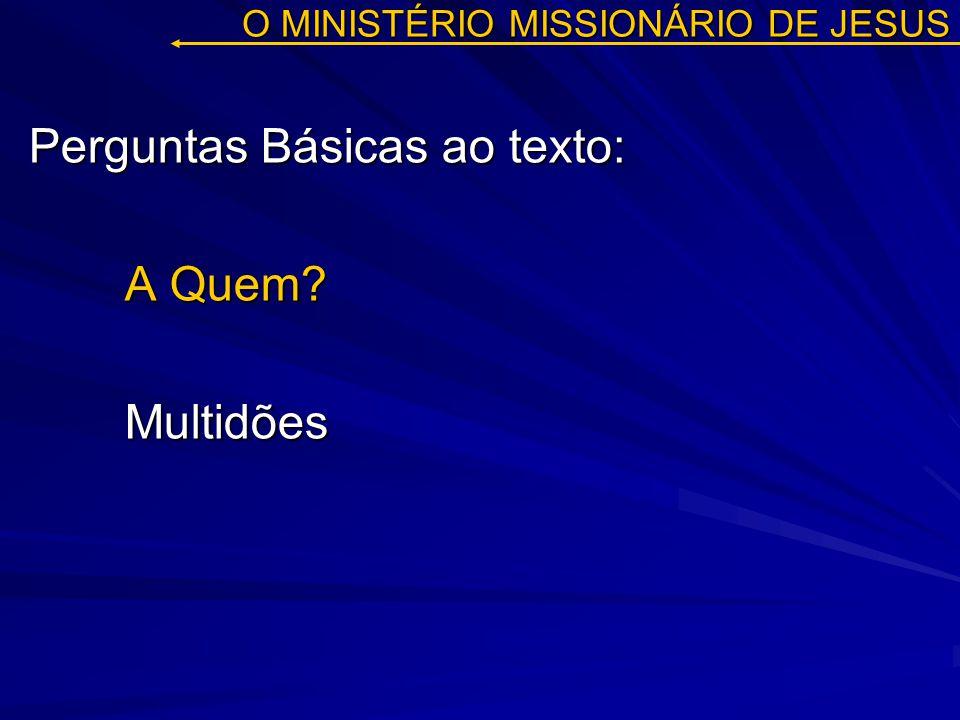 O MINISTÉRIO MISSIONÁRIO DE JESUS Perguntas Básicas ao texto: A Quem? Multidões