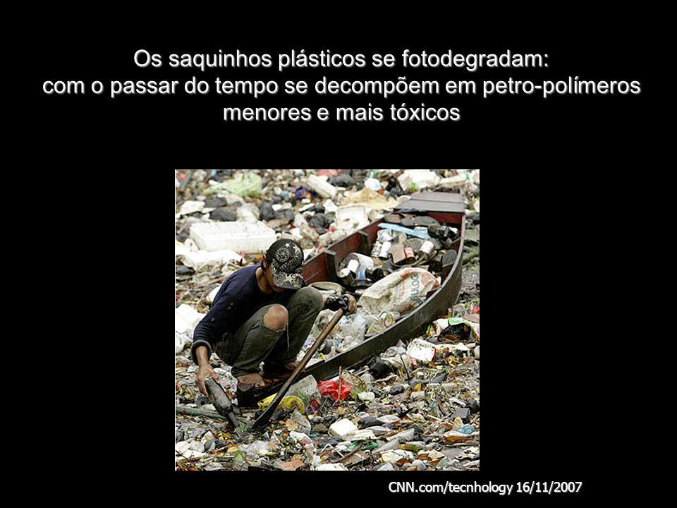 Os saquinhos plásticos se fotodegradam: com o passar do tempo se decompõem em petro-polímeros menores e mais tóxicos CNN.com/tecnhology 16/11/2007