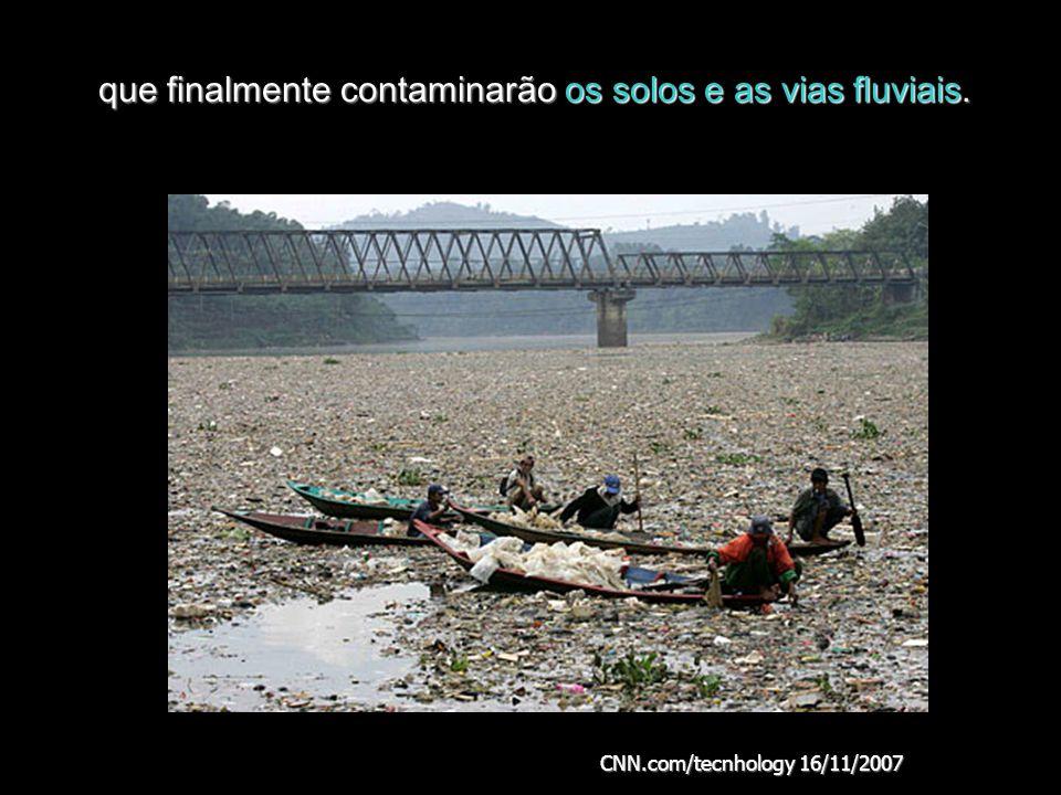 que finalmente contaminarão os solos e as vias fluviais. CNN.com/tecnhology 16/11/2007