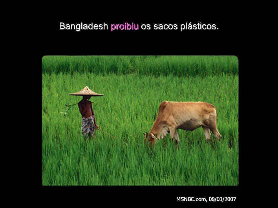 Bangladesh proibiu os sacos plásticos. MSNBC.com, 08/03/2007