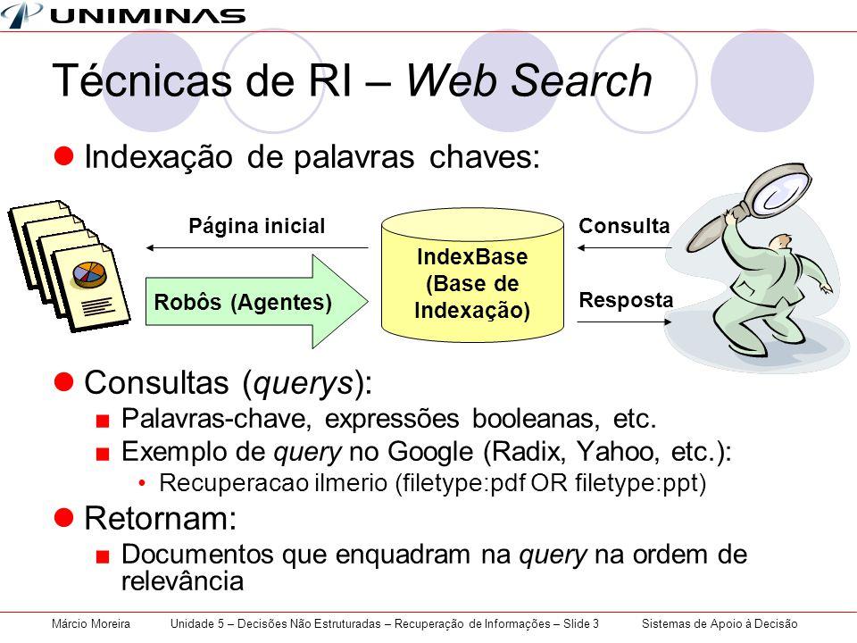 Sistemas de Apoio à DecisãoMárcio MoreiraUnidade 5 – Decisões Não Estruturadas – Recuperação de Informações – Slide 3 Técnicas de RI – Web Search Indexação de palavras chaves: Consultas (querys): Palavras-chave, expressões booleanas, etc.