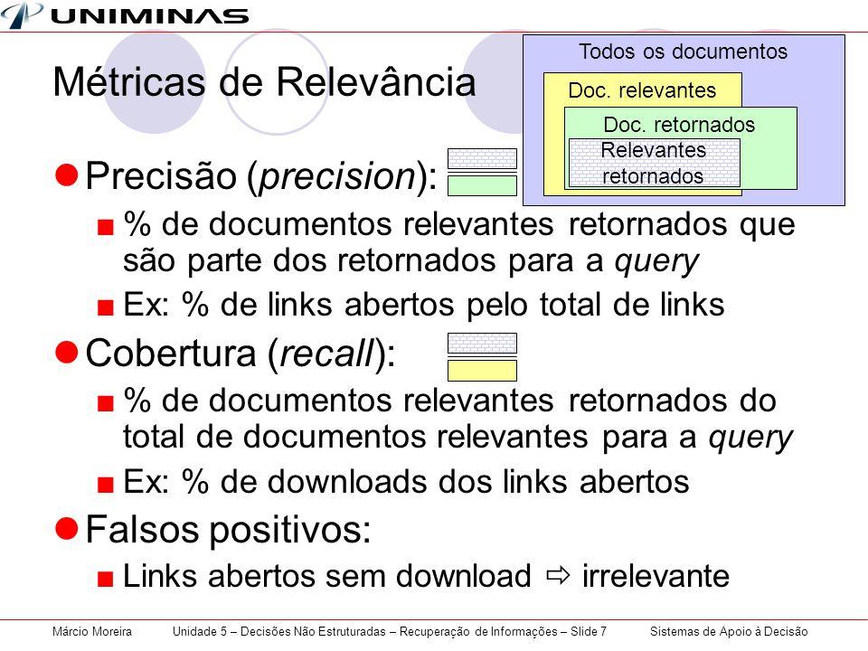 Sistemas de Apoio à DecisãoMárcio MoreiraUnidade 5 – Decisões Não Estruturadas – Recuperação de Informações – Slide 7 Métricas de Relevância Precisão (precision): % de documentos relevantes retornados que são parte dos retornados para a query Ex: % de links abertos pelo total de links Cobertura (recall): % de documentos relevantes retornados do total de documentos relevantes para a query Ex: % de downloads dos links abertos Falsos positivos: Links abertos sem download irrelevante Todos os documentos Doc.