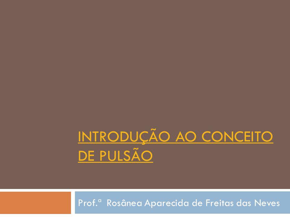 INTRODUÇÃO AO CONCEITO DE PULSÃO Prof.ª Rosânea Aparecida de Freitas das Neves