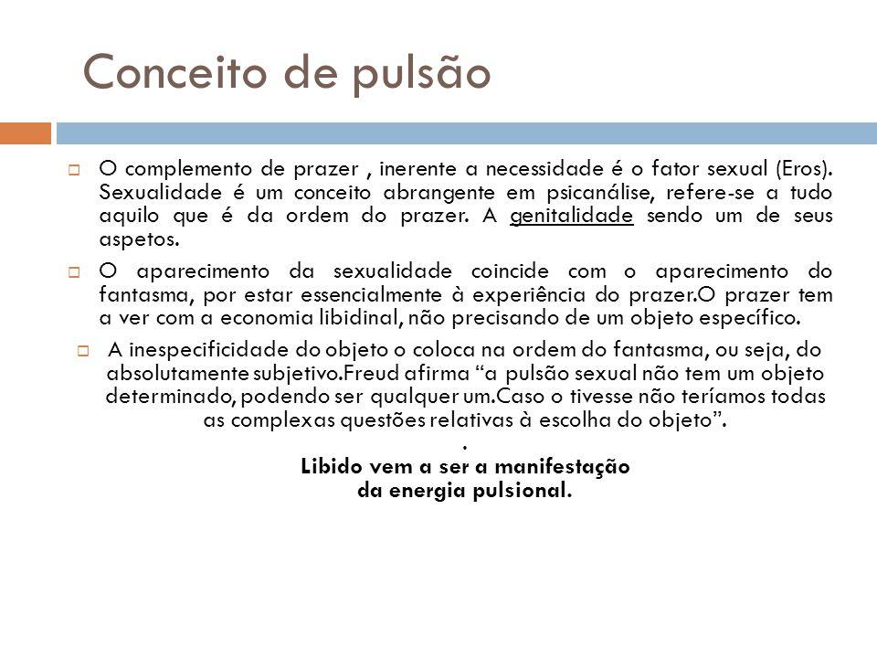 Conceito de pulsão O complemento de prazer, inerente a necessidade é o fator sexual (Eros).