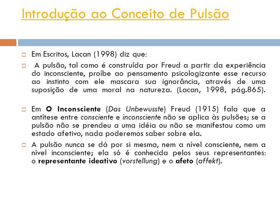 Introdução ao Conceito de Pulsão Em Escritos, Lacan (1998) diz que: A pulsão, tal como é construída por Freud a partir da experiência do inconsciente, proíbe ao pensamento psicologizante esse recurso ao instinto com ele mascara sua ignorância, através de uma suposição de uma moral na natureza.