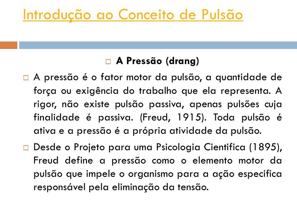 Introdução ao Conceito de Pulsão A Pressão (drang) A pressão é o fator motor da pulsão, a quantidade de força ou exigência do trabalho que ela represe