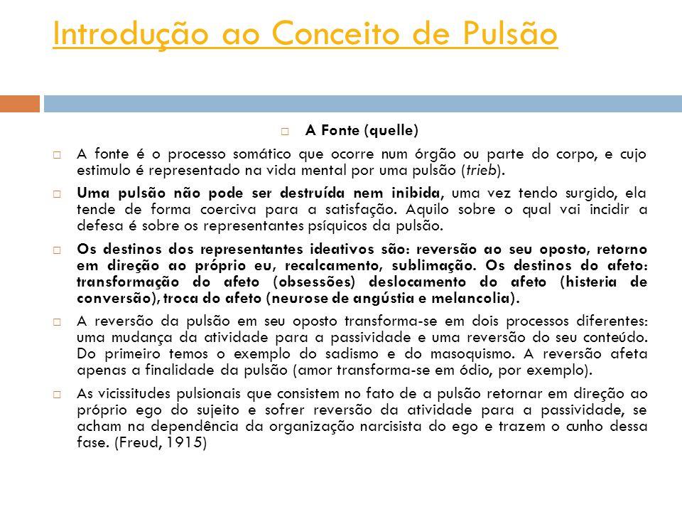 Introdução ao Conceito de Pulsão A Fonte (quelle) A fonte é o processo somático que ocorre num órgão ou parte do corpo, e cujo estimulo é representado na vida mental por uma pulsão (trieb).