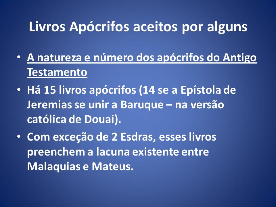 Livros Apócrifos aceitos por alguns A natureza e número dos apócrifos do Antigo Testamento Há 15 livros apócrifos (14 se a Epístola de Jeremias se unir a Baruque – na versão católica de Douai).