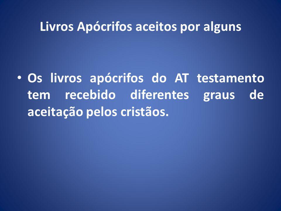 Livros Apócrifos aceitos por alguns Os livros apócrifos do AT testamento tem recebido diferentes graus de aceitação pelos cristãos.