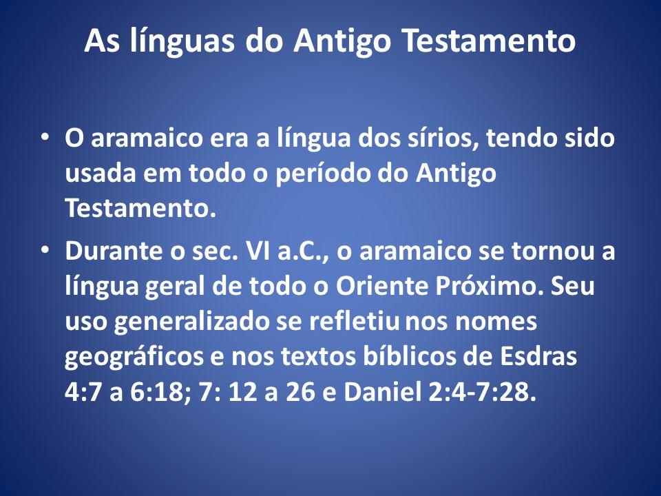 As línguas do Antigo Testamento O aramaico era a língua dos sírios, tendo sido usada em todo o período do Antigo Testamento.