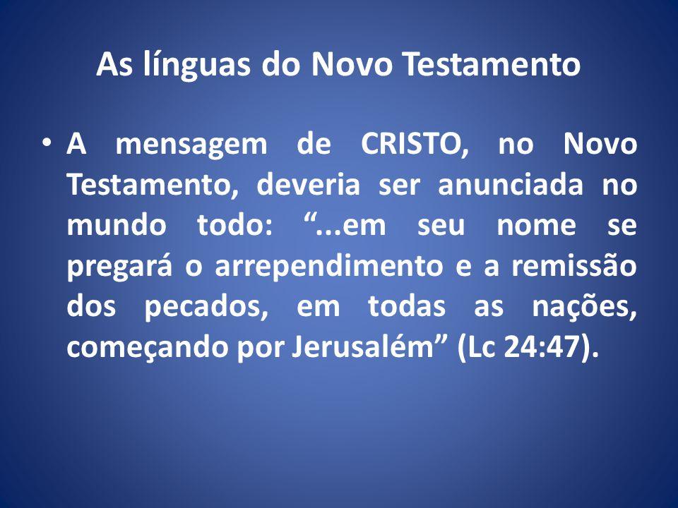 As línguas do Novo Testamento A mensagem de CRISTO, no Novo Testamento, deveria ser anunciada no mundo todo:...em seu nome se pregará o arrependimento e a remissão dos pecados, em todas as nações, começando por Jerusalém (Lc 24:47).