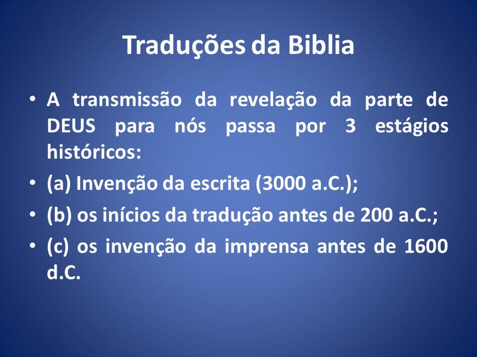 Traduções da Biblia A transmissão da revelação da parte de DEUS para nós passa por 3 estágios históricos: (a) Invenção da escrita (3000 a.C.); (b) os inícios da tradução antes de 200 a.C.; (c) os invenção da imprensa antes de 1600 d.C.