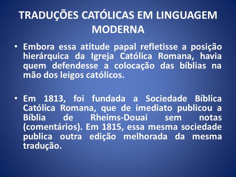 TRADUÇÕES CATÓLICAS EM LINGUAGEM MODERNA Embora essa atitude papal refletisse a posição hierárquica da Igreja Católica Romana, havia quem defendesse a colocação das bíblias na mão dos leigos católicos.