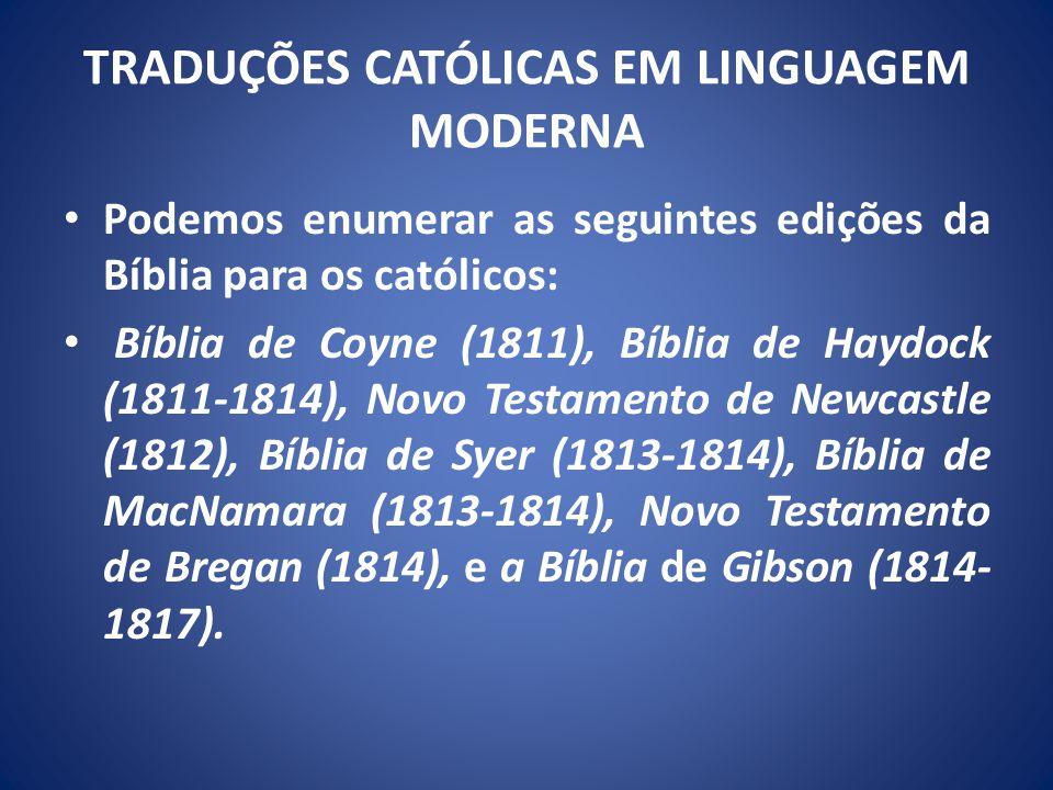 TRADUÇÕES CATÓLICAS EM LINGUAGEM MODERNA Podemos enumerar as seguintes edições da Bíblia para os católicos: Bíblia de Coyne (1811), Bíblia de Haydock (1811-1814), Novo Testamento de Newcastle (1812), Bíblia de Syer (1813-1814), Bíblia de MacNamara (1813-1814), Novo Testamento de Bregan (1814), e a Bíblia de Gibson (1814- 1817).