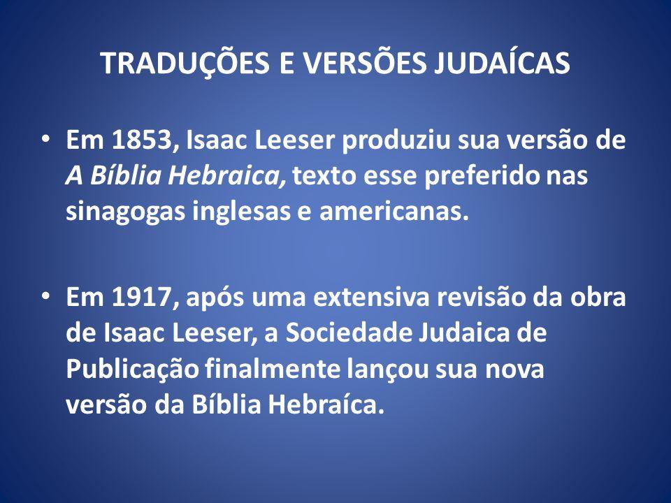 TRADUÇÕES E VERSÕES JUDAÍCAS Em 1853, Isaac Leeser produziu sua versão de A Bíblia Hebraica, texto esse preferido nas sinagogas inglesas e americanas.