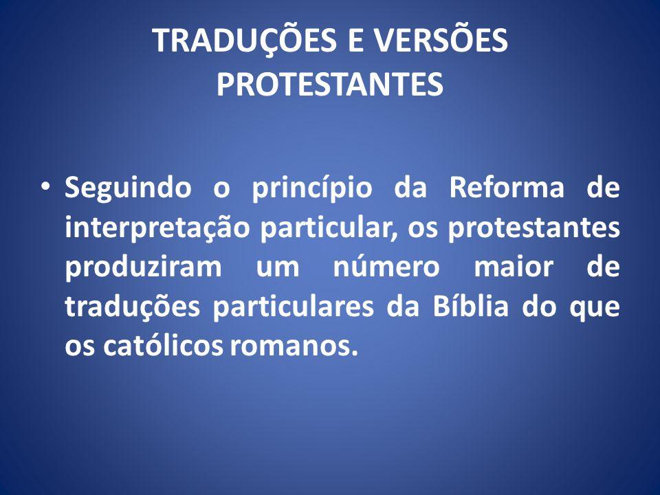 TRADUÇÕES E VERSÕES PROTESTANTES Seguindo o princípio da Reforma de interpretação particular, os protestantes produziram um número maior de traduções particulares da Bíblia do que os católicos romanos.