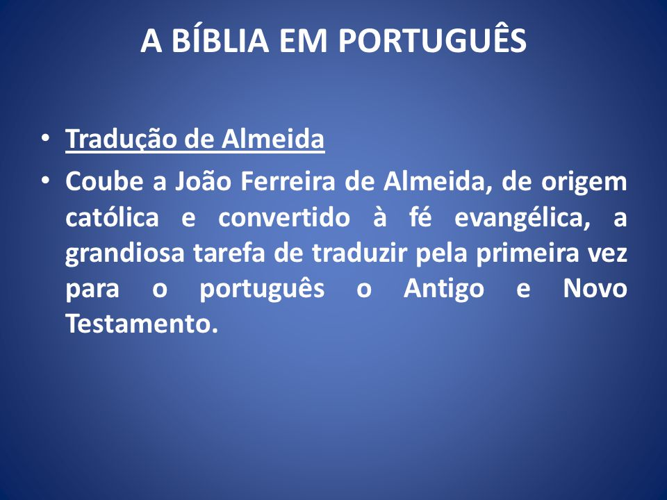 A BÍBLIA EM PORTUGUÊS Tradução de Almeida Coube a João Ferreira de Almeida, de origem católica e convertido à fé evangélica, a grandiosa tarefa de traduzir pela primeira vez para o português o Antigo e Novo Testamento.