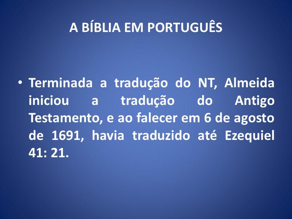 A BÍBLIA EM PORTUGUÊS Terminada a tradução do NT, Almeida iniciou a tradução do Antigo Testamento, e ao falecer em 6 de agosto de 1691, havia traduzido até Ezequiel 41: 21.