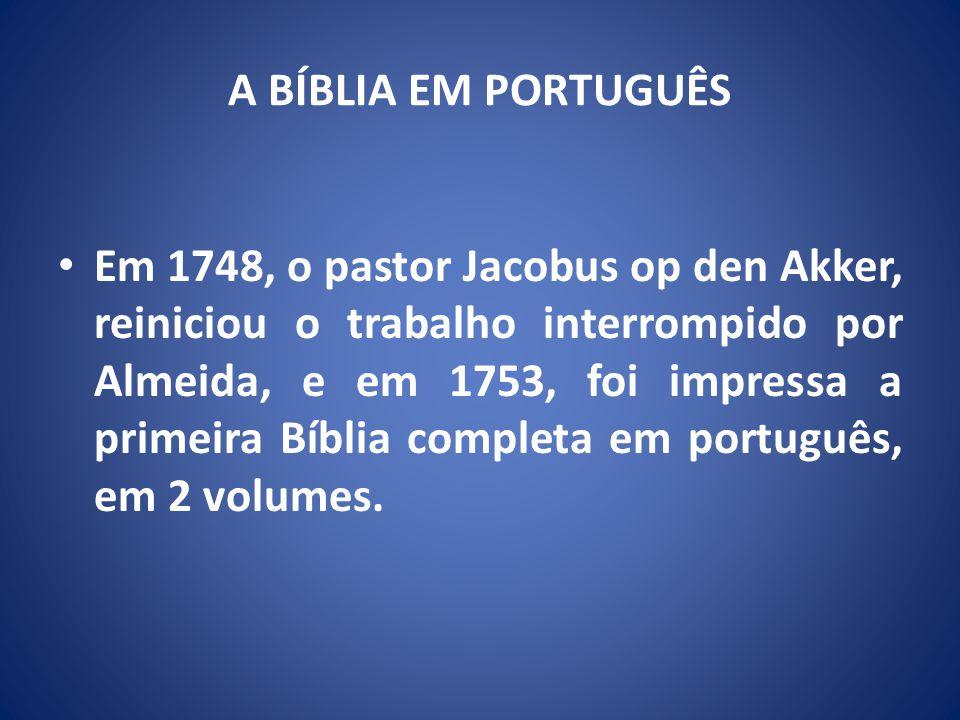 A BÍBLIA EM PORTUGUÊS Em 1748, o pastor Jacobus op den Akker, reiniciou o trabalho interrompido por Almeida, e em 1753, foi impressa a primeira Bíblia completa em português, em 2 volumes.