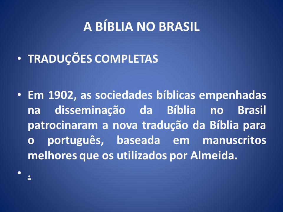 A BÍBLIA NO BRASIL TRADUÇÕES COMPLETAS Em 1902, as sociedades bíblicas empenhadas na disseminação da Bíblia no Brasil patrocinaram a nova tradução da Bíblia para o português, baseada em manuscritos melhores que os utilizados por Almeida..