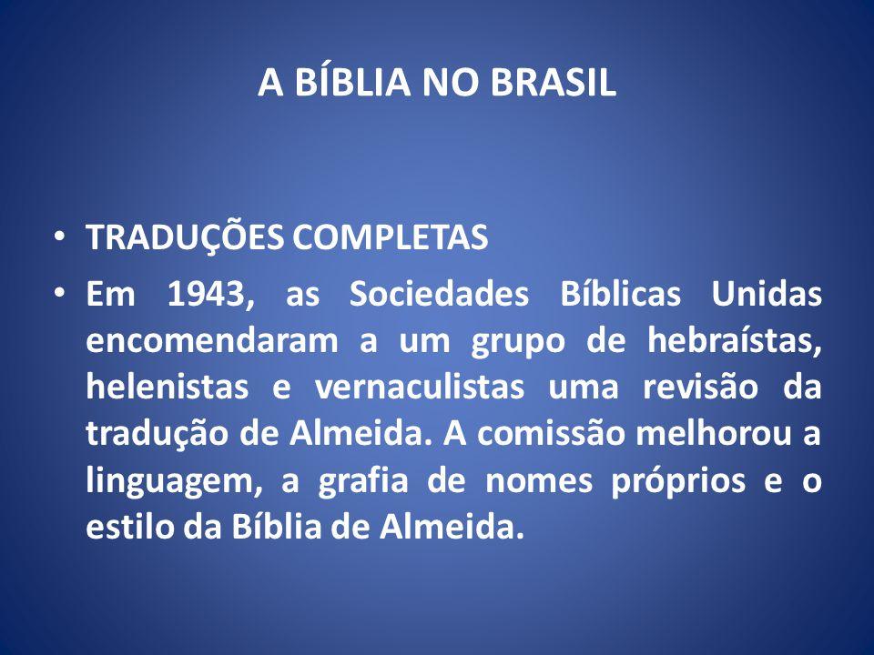 A BÍBLIA NO BRASIL TRADUÇÕES COMPLETAS Em 1943, as Sociedades Bíblicas Unidas encomendaram a um grupo de hebraístas, helenistas e vernaculistas uma revisão da tradução de Almeida.