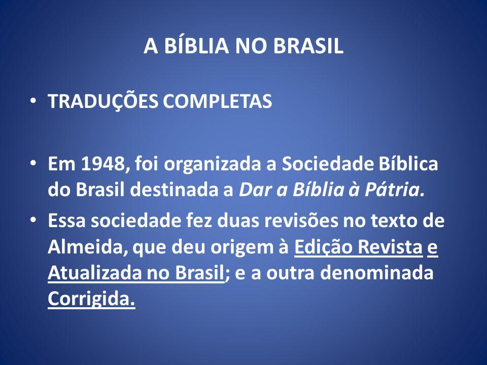 A BÍBLIA NO BRASIL TRADUÇÕES COMPLETAS Em 1948, foi organizada a Sociedade Bíblica do Brasil destinada a Dar a Bíblia à Pátria.
