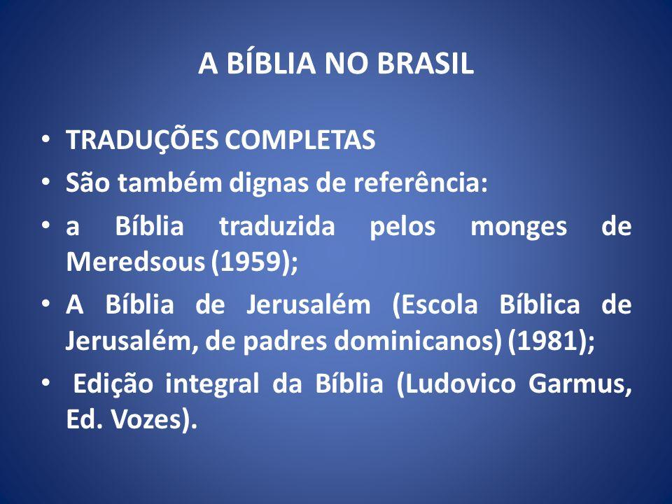 A BÍBLIA NO BRASIL TRADUÇÕES COMPLETAS São também dignas de referência: a Bíblia traduzida pelos monges de Meredsous (1959); A Bíblia de Jerusalém (Escola Bíblica de Jerusalém, de padres dominicanos) (1981); Edição integral da Bíblia (Ludovico Garmus, Ed.