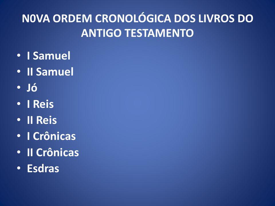 I Samuel II Samuel Jó I Reis II Reis I Crônicas II Crônicas Esdras N0VA ORDEM CRONOLÓGICA DOS LIVROS DO ANTIGO TESTAMENTO