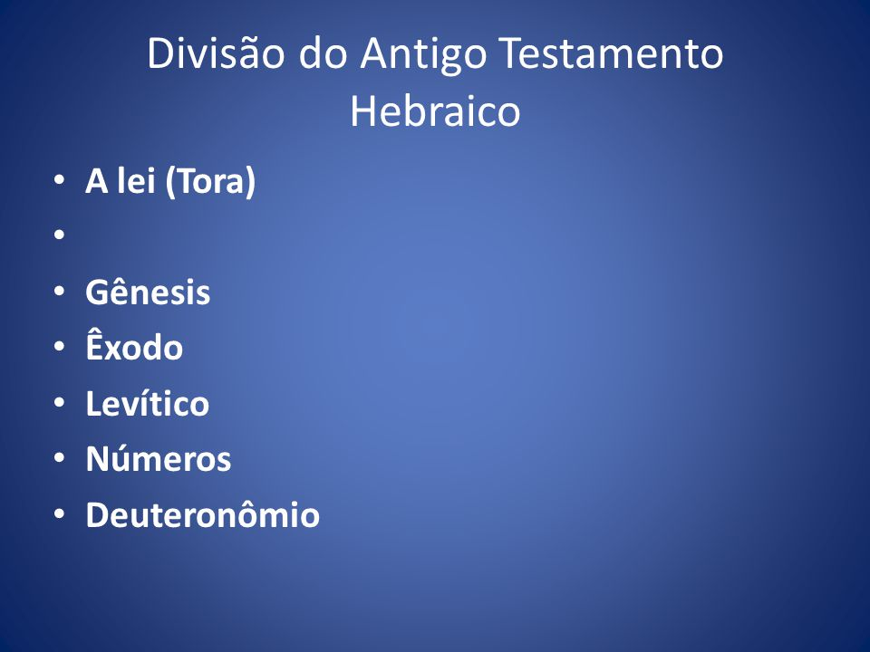 Divisão do Antigo Testamento Hebraico A lei (Tora) Gênesis Êxodo Levítico Números Deuteronômio
