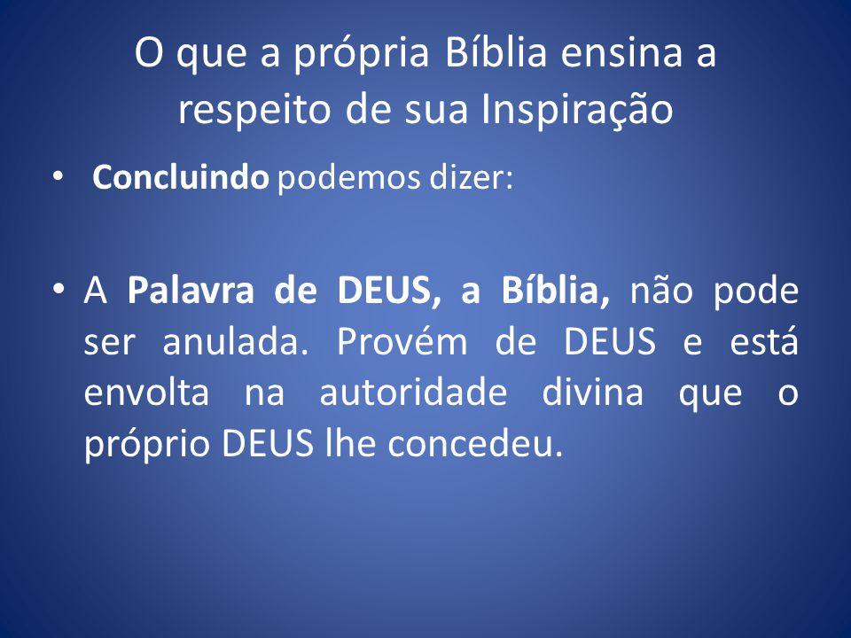 O que a própria Bíblia ensina a respeito de sua Inspiração Concluindo podemos dizer: A Palavra de DEUS, a Bíblia, não pode ser anulada.