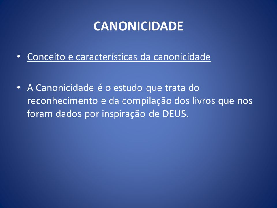 CANONICIDADE Conceito e características da canonicidade A Canonicidade é o estudo que trata do reconhecimento e da compilação dos livros que nos foram dados por inspiração de DEUS.