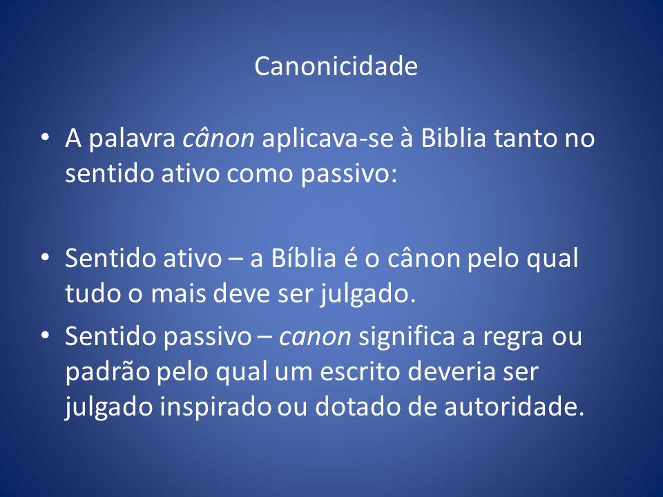Canonicidade A palavra cânon aplicava-se à Biblia tanto no sentido ativo como passivo: Sentido ativo – a Bíblia é o cânon pelo qual tudo o mais deve ser julgado.