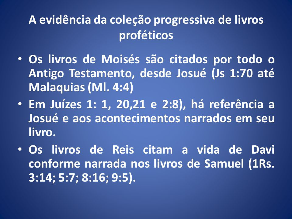 A evidência da coleção progressiva de livros proféticos Os livros de Moisés são citados por todo o Antigo Testamento, desde Josué (Js 1:70 até Malaquias (Ml.