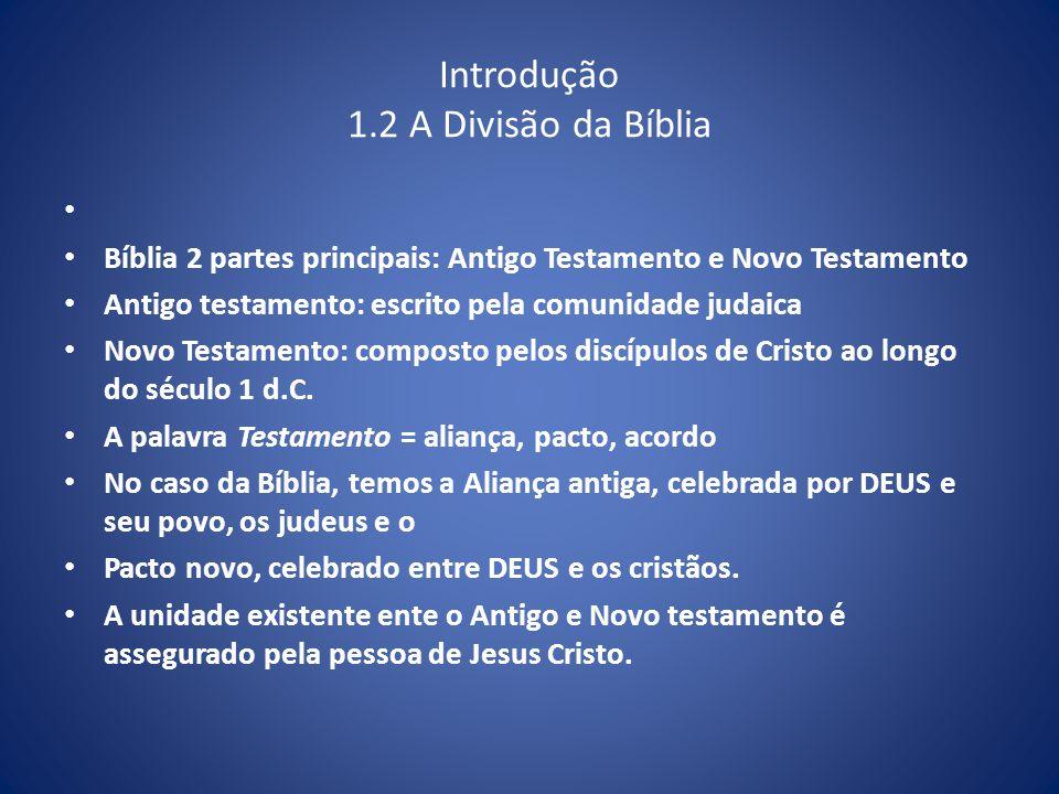 Introdução 1.2 A Divisão da Bíblia Bíblia 2 partes principais: Antigo Testamento e Novo Testamento Antigo testamento: escrito pela comunidade judaica Novo Testamento: composto pelos discípulos de Cristo ao longo do século 1 d.C.