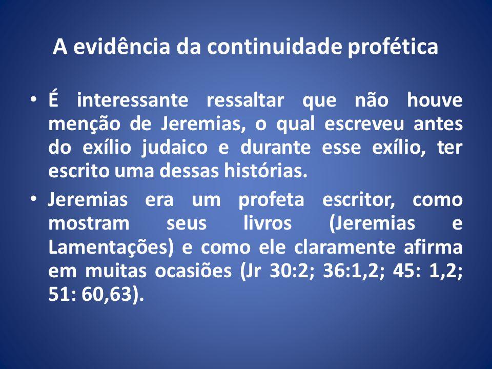 A evidência da continuidade profética É interessante ressaltar que não houve menção de Jeremias, o qual escreveu antes do exílio judaico e durante esse exílio, ter escrito uma dessas histórias.