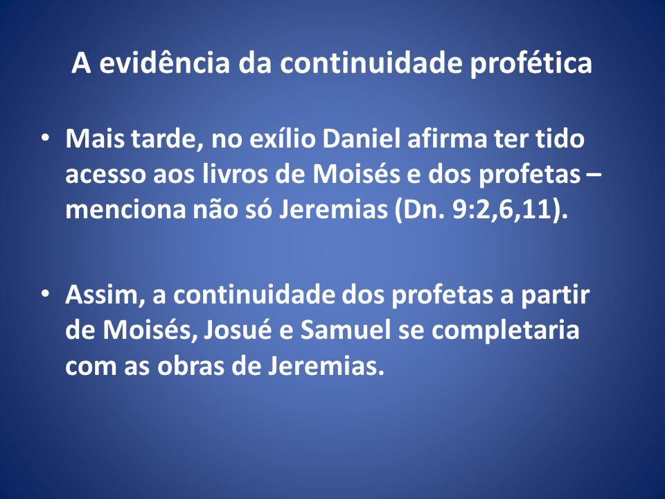 A evidência da continuidade profética Mais tarde, no exílio Daniel afirma ter tido acesso aos livros de Moisés e dos profetas – menciona não só Jeremias (Dn.