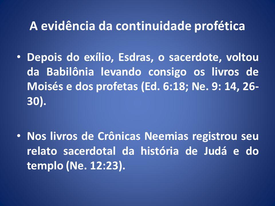 A evidência da continuidade profética Depois do exílio, Esdras, o sacerdote, voltou da Babilônia levando consigo os livros de Moisés e dos profetas (Ed.