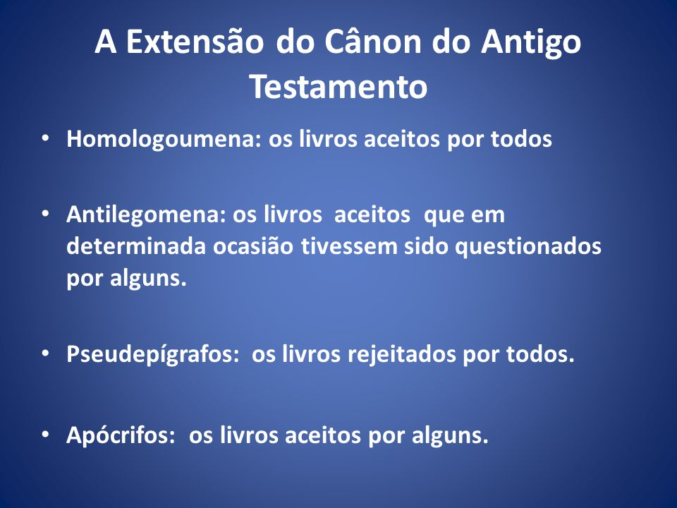 A Extensão do Cânon do Antigo Testamento Homologoumena: os livros aceitos por todos Antilegomena: os livros aceitos que em determinada ocasião tivessem sido questionados por alguns.