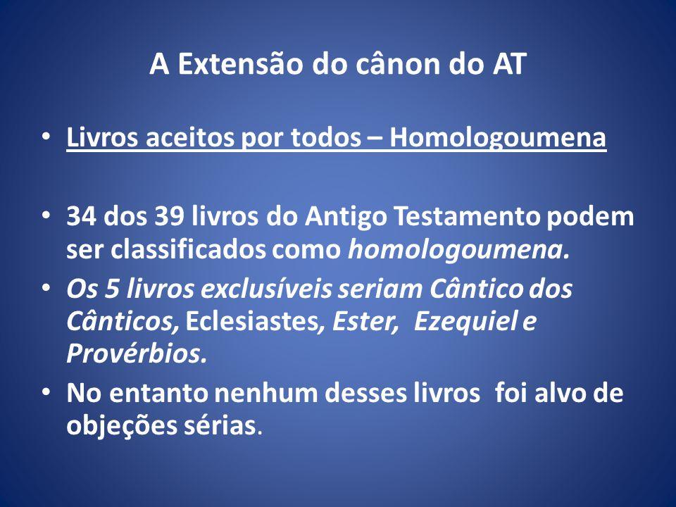 A Extensão do cânon do AT Livros aceitos por todos – Homologoumena 34 dos 39 livros do Antigo Testamento podem ser classificados como homologoumena.