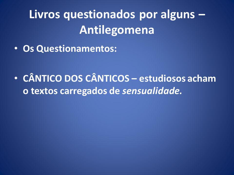 Livros questionados por alguns – Antilegomena Os Questionamentos: CÂNTICO DOS CÂNTICOS – estudiosos acham o textos carregados de sensualidade.