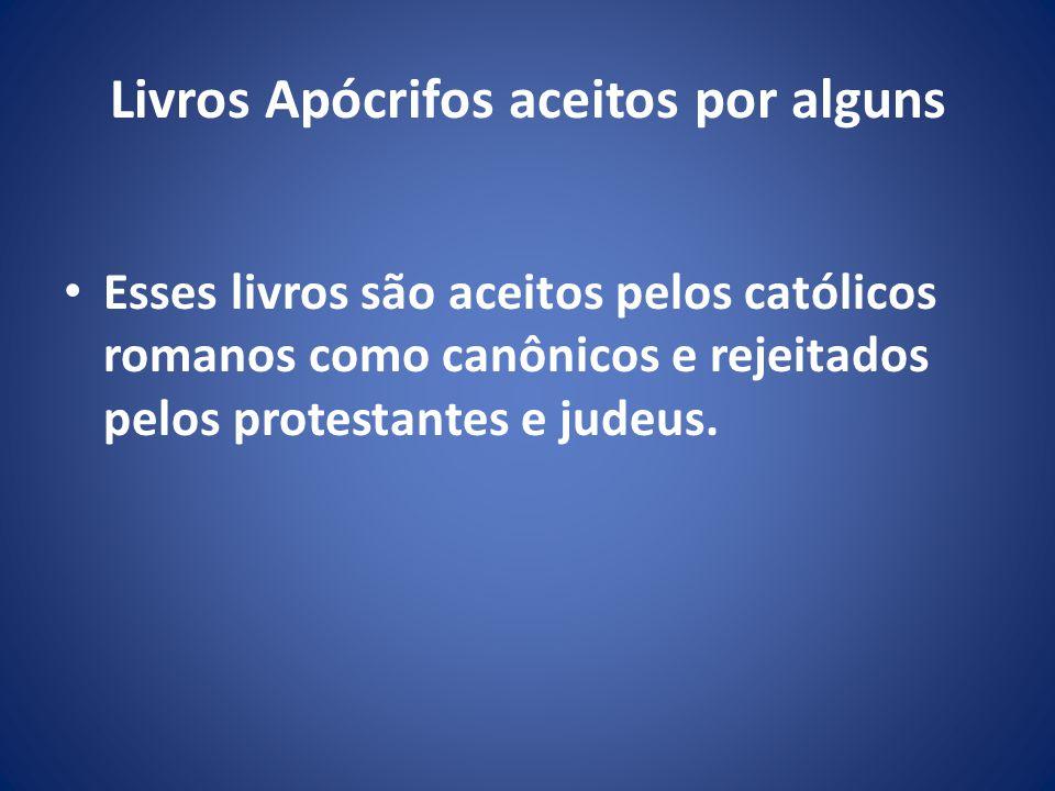 Livros Apócrifos aceitos por alguns Esses livros são aceitos pelos católicos romanos como canônicos e rejeitados pelos protestantes e judeus.