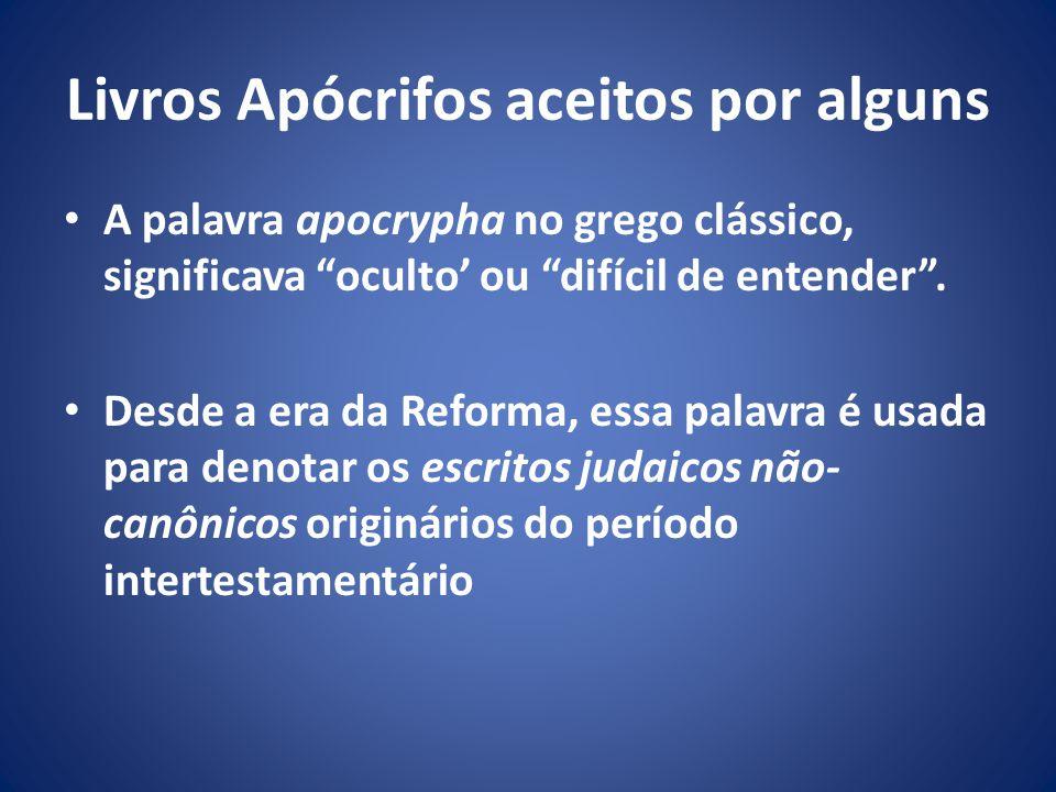 Livros Apócrifos aceitos por alguns A palavra apocrypha no grego clássico, significava oculto ou difícil de entender.