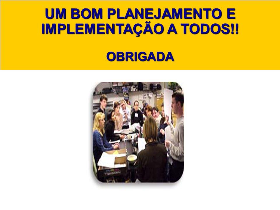 UM BOM PLANEJAMENTO E IMPLEMENTAÇÃO A TODOS!! OBRIGADA