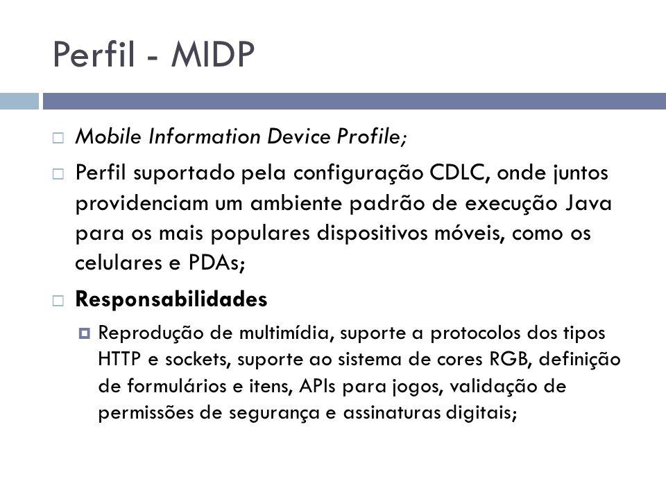 Perfil - MIDP Mobile Information Device Profile; Perfil suportado pela configuração CDLC, onde juntos providenciam um ambiente padrão de execução Java