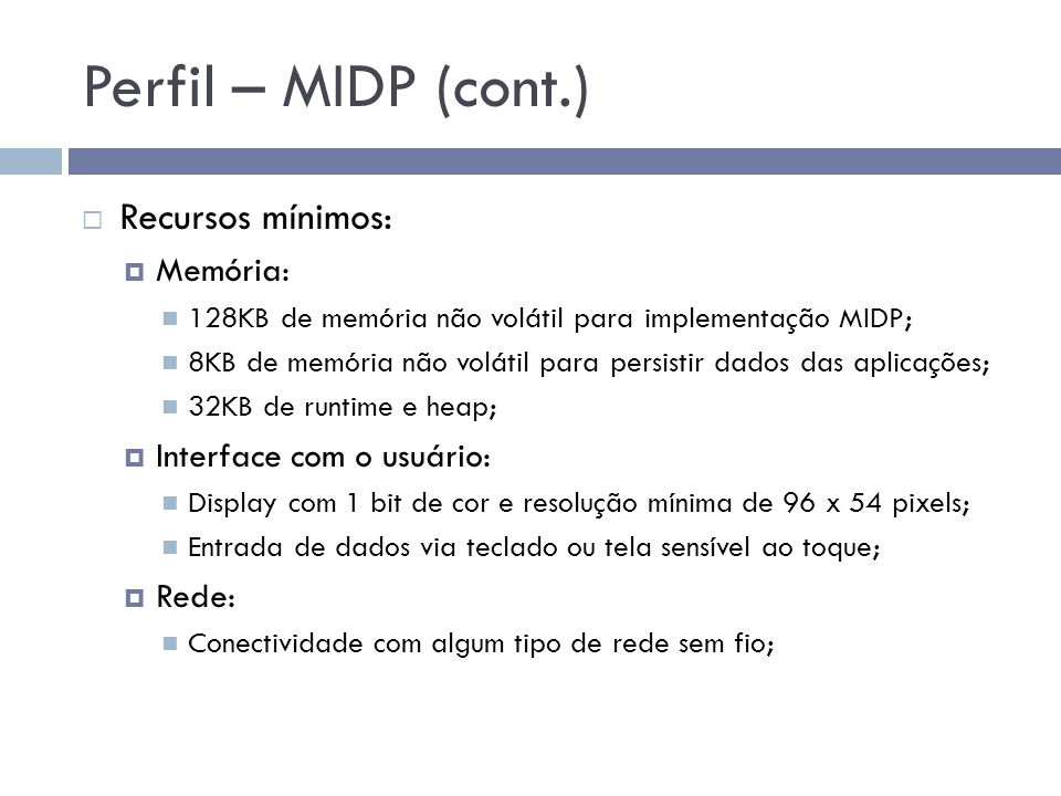 Perfil – MIDP (cont.) Recursos mínimos: Memória: 128KB de memória não volátil para implementação MIDP; 8KB de memória não volátil para persistir dados